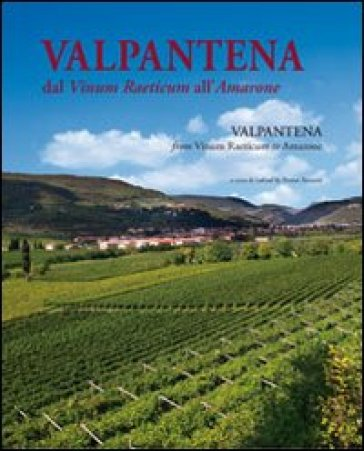 Valpantena. Dal Vinum Raeticum all'Amarone. Venti secoli di stria della coltura della vigna e dell'arte di fare vino-Valpantena. From Vinum Raeticum to Amarone. Twenty Years of History of Viniculture and of Wine-Making Art