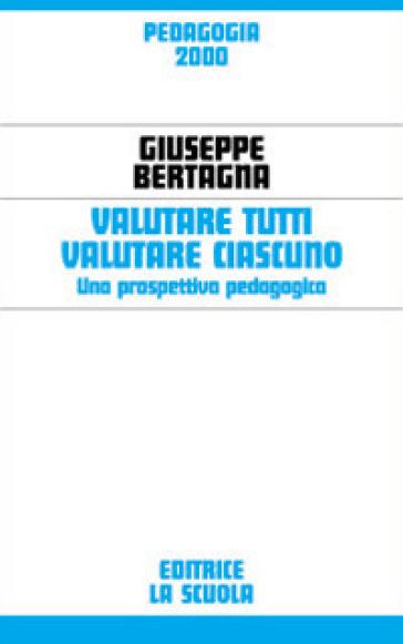 Valutare tutti valutare ciascuno. Una prospettiva pedagogica - Giuseppe Bertagna   Rochesterscifianimecon.com