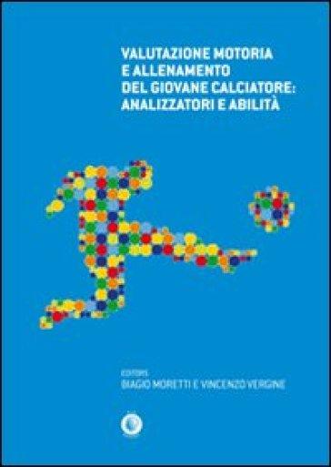 Valutazione motoria e allenamento del giovane calciatore. Analizzatori e abilità - Biagio Moretti |