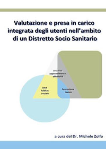 Valutazione e presa in carico integrata degli utenti nell'ambito di un distretto socio sanitario - Michele Zolfo |