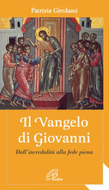 Il Vangelo di Giovanni. Dall'incredulità alla fede piena - Patrizia Girolami |