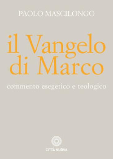 Il Vangelo di Marco. Commento esegetico e teologico - Paolo Mascilongo |