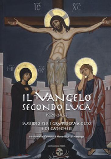 Il Vangelo secondo Luca (19,28-24,53). Sussidio per i gruppi d'ascolto e di catechesi - Comunità monastica di Marango  