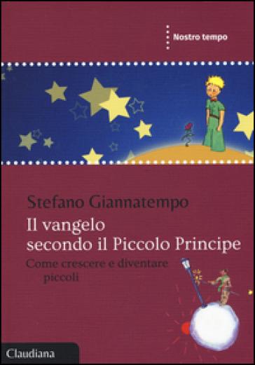 Il Vangelo secondo il Piccolo Principe. Come crescere e diventare piccoli - Stefano Giannatempo | Ericsfund.org