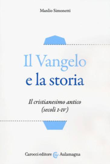 Il Vangelo e la storia. Il cristianesimo antico (secoli I-IV) - Manlio Simonetti |