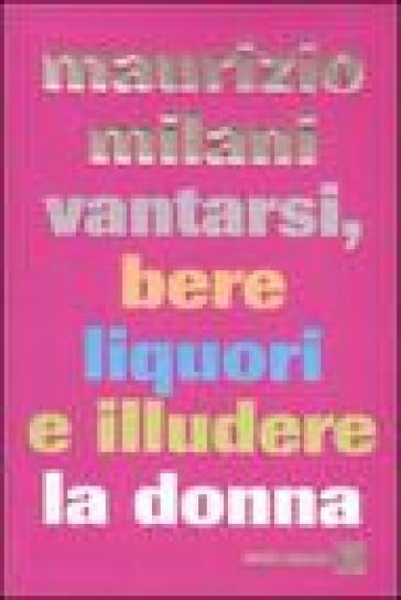 Vantarsi, bere liquori e illudere la donna - Maurizio Milani |