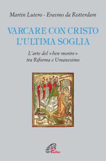 Varcare con Cristo l'ultima soglia. L'arte del «ben morire» tra riforma e umanesimo - Martin Lutero |