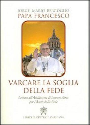 Varcare la soglia della fede. Lettera all'arcidiocesi di Buenos Aires per l'anno della fede - Papa Francesco (Jorge Mario Bergoglio)  