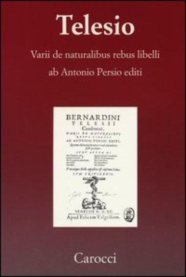 Varii de naturalibus rebus libelli (rist. anast. Venezia 1590) - Bernardino Telesio  