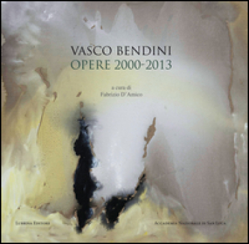 Vasco Bendini. Opere (2000-2013). Catalogo della mostra (Roma, 30 maggio-1 ottobre 2016) - Carlo Lorenzetti  