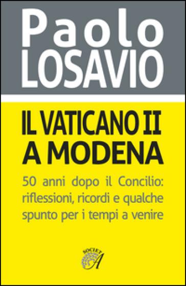 Il Vaticano II a Modena. 50 anni dopo il Concilio. Riflessioni, ricordi e qualche spunto per i tempi a venire - Paolo Losavio |