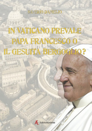 In Vaticano prevale papa Francesco o il gesuita Bergoglio? - Saverio D'Amelio |