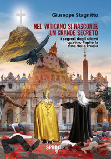 Nel Vaticano si nasconde un grande segreto. I segreti degli ultimi quattro Papi e la fine della Chiesa - Giuseppe Stagnitto |