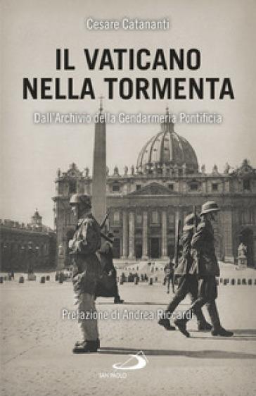 Il Vaticano nella tormenta. 1940-1944. La prospettiva inedita dell'Archivio della Gendarmeria Pontificia - Cesare Catananti | Thecosgala.com