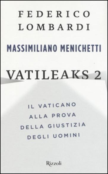 Vatileaks 2. Il Vaticano alla prova della giustizia degli uomini - Federico Lombardi |