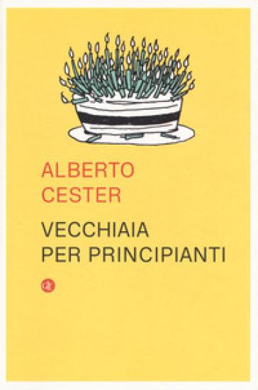 Vecchiaia per principianti - Alberto Cester |