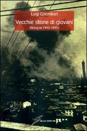 Vecchie storie di giovani (Bologna 1942-1945) - Luigi Colombari pdf epub