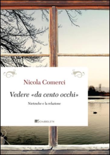 Vedere «da cento occhi». Nietzsche e la relazione - Nicola Comerci |