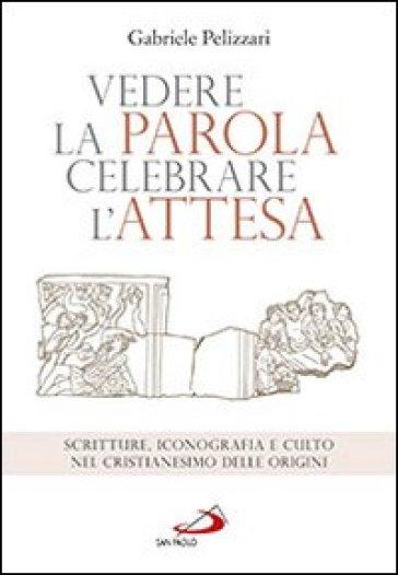 Vedere la parola, celebrare l'attesa. Scritture, iconografia e culto nel cristianesimo delle origini - Gabriele Pelizzari |
