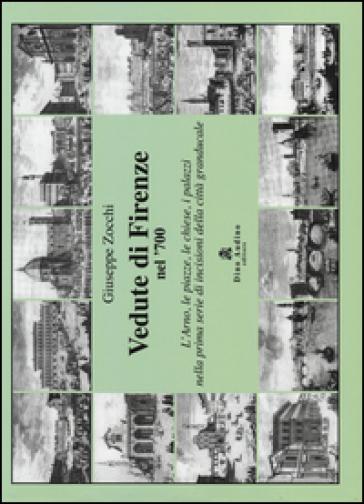 Vedute di Firenze nel '700. L'Arno, le piazze, le chiese, i palazzi nella prima serie di incisioni della città granducale - Giuseppe Zocchi  