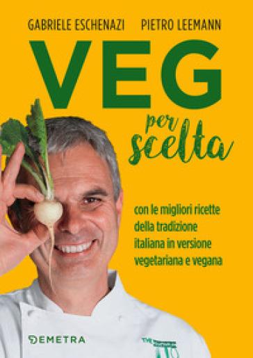 Veg per scelta. Con le migliori ricette della tradizione italiana in versione vegetariana e vegana - Gabriele Eschenazi   Thecosgala.com