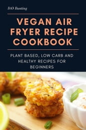 Vegan Air Fryer Recipe Cookbook: Plant Based, Low Carb and Healthy Recipes for Beginners