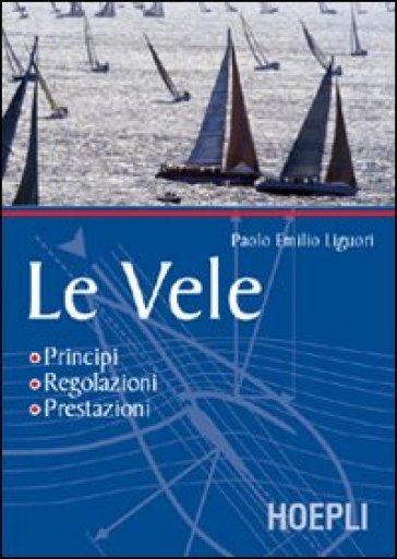 Vele. Principi, regolazioni, prestazioni (Le) - Paolo Emilio Liguori | Rochesterscifianimecon.com