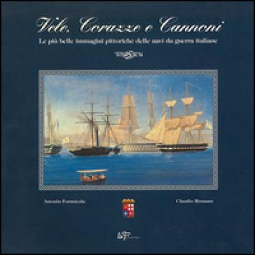 Vele, corazze e cannoni. Le più belle immagini delle navi da guerra italiane - Antonio Formicola |
