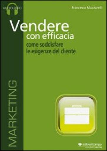 Vendere con efficacia. Come soddisfare le esigenze del cliente. Audiolibro. CD Audio - Francesco Muzzarelli |