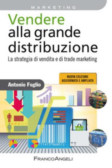 Vendere alla grande distribuzione. La strategia di vendita e di trade marketing - Antonio Foglio |