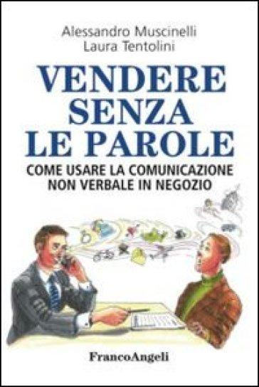 Vendere senza le parole. Come usare la comunicazione non verbale in negozio - Alessandro Muscinelli | Jonathanterrington.com