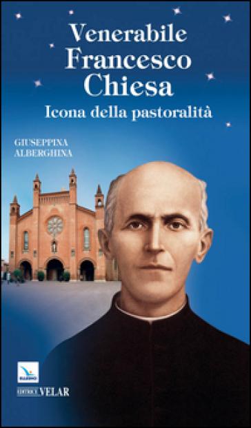 Venerabile Francesco Chiesa. Icona della pastoralità - Giuseppina Alberghina | Rochesterscifianimecon.com