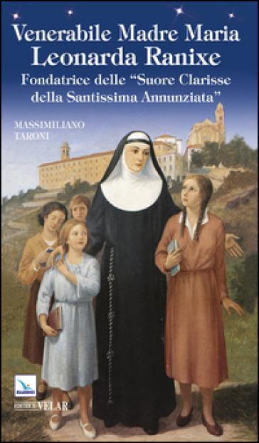 Venerabile Madre Maria Leonarda Ranixe. Fondatrice delle «Suore Clarisse della Santissima Annunziata» - Massimiliano Taroni |