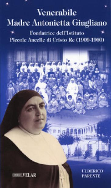 Venerabile Maria Antonietta Giugliano. Fondatrice dell'Istituto Piccole Ancelle di Cristo Re (1909 - 1960) - Ulderico Parente  