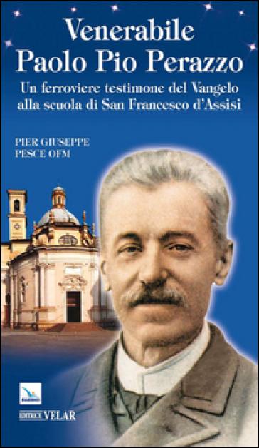 Venerabile Paolo Pio Perazzo. Un ferroviere testimone del Vangelo alla scuola di san Francesco d'Assisi - Pier Giuseppe Pesce   Kritjur.org