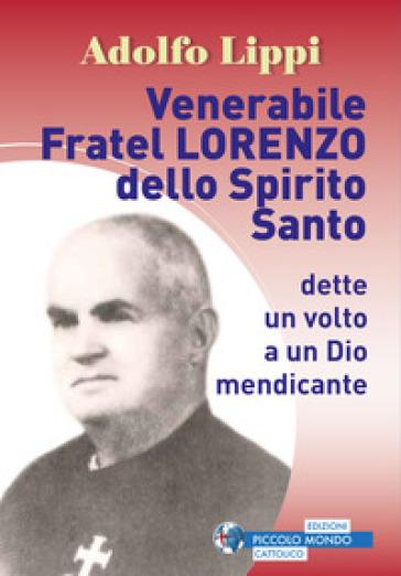 Venerabile fratel Lorenzo dello Spirito Santo. Dette un volto a un Dio mendicante - Adolfo Lippi |