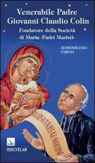 Venerabile padre Giovanni Claudio Colin. Fondatore della società di Maria, padri Maristi - Massimiliano Taroni |