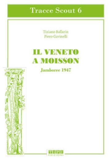 Il Veneto a Moisson. Jamboree 1947. Ediz. illustrata - Tiziano Ballarin | Ericsfund.org