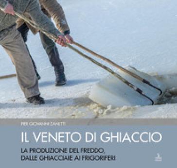 Il Veneto di ghiaccio. La produzione del freddo, dalle ghiacciaie ai frigoriferi. Ediz. illustrata - Piergiovanni Zanetti  