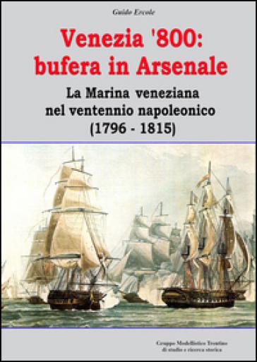 Venezia '800. Bufera in arsenale. La marina veneziana nel ventennio napoleonico (1796-1815) - Guido Ercole | Thecosgala.com