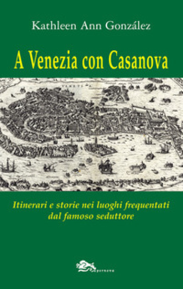 A Venezia con Casanova. Itinerari e storie nei luoghi frequentati dal famoso seduttore - Kathleen Ann Gonzalez |