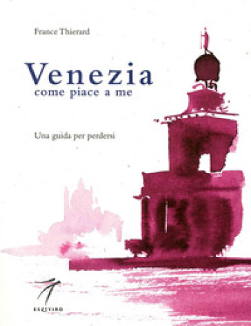 Venezia come piace a me. Una guida per perdersi - France Thierard |