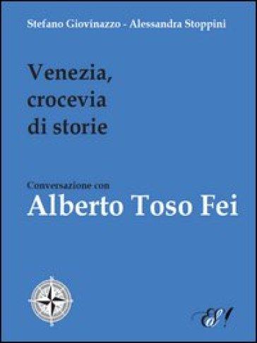 Venezia, crocevia di storie. Conversazione con Alberto Toso Fei - Stefano Giovinazzo |