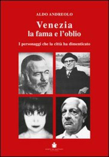 Venezia la fama e l'oblio. I personaggi che la città ha dimenticato - Aldo Anderolo | Kritjur.org
