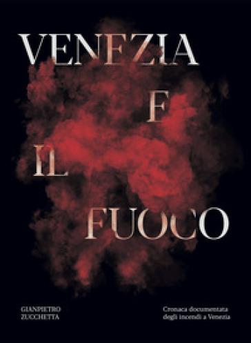 Venezia e il fuoco. Cronaca documentata degli incendi a Venezia - Gianpietro Zucchetta |