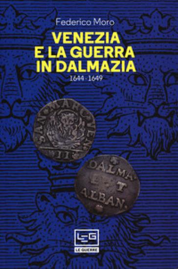Venezia e la guerra in Dalmazia (1644-1649) - Federico Moro  