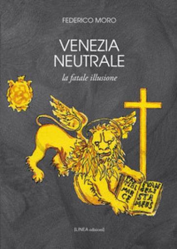 Venezia neutrale. La fatale illusione - Federico Moro  