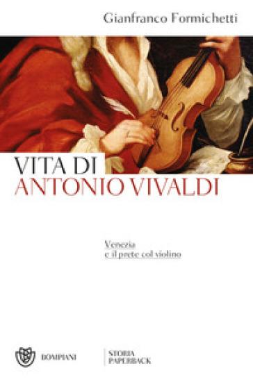 Venezia e il prete col violino. Vita di Antonio Vivaldi - Gianfranco Formichetti | Jonathanterrington.com
