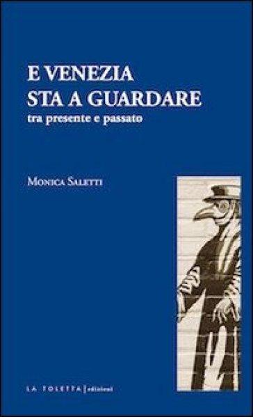 E Venezia sta a guardare. Tra presente e passato - Monica Saletti |