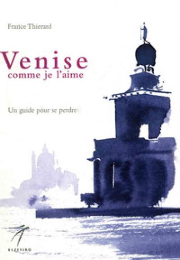 Venise comme je l'aime. Un guide pour se perdre - France Thierard |